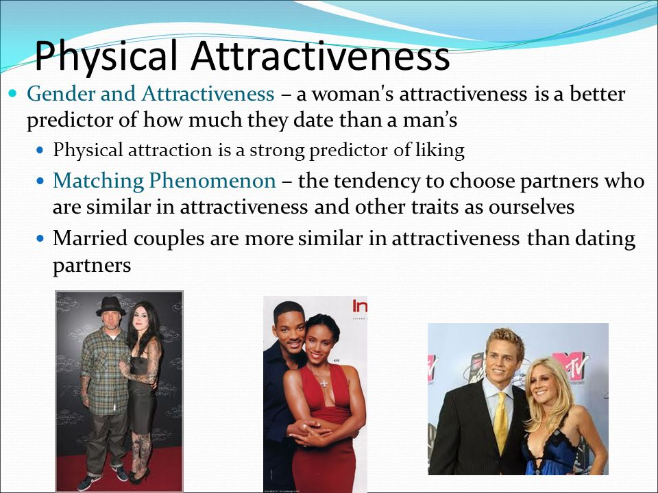 Physical Attractiveness Gender and Attractiveness – a woman's attractiveness is a better predictor of how much they date than a man's Physical attract