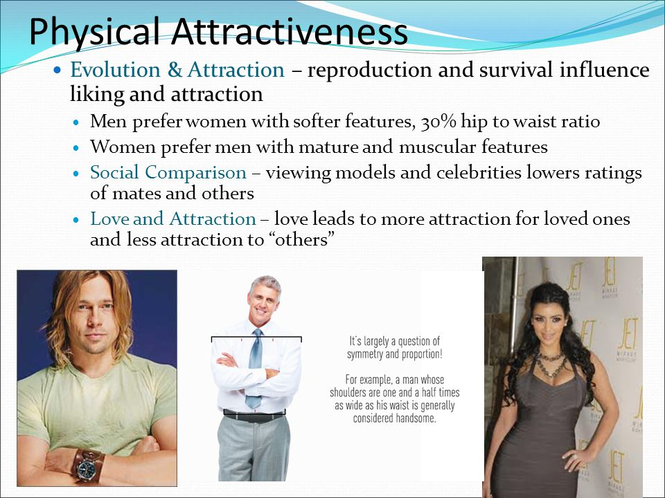 Physical Attractiveness Evolution & Attraction – reproduction and survival influence liking and attraction Men prefer women with softer features, 30%