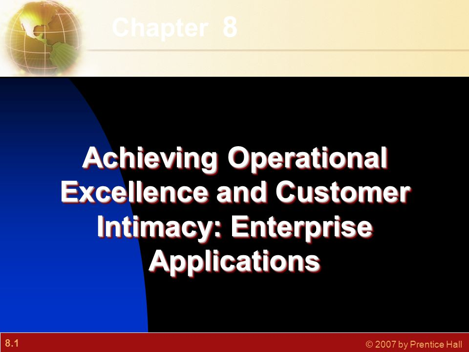 8.1 © 2007 by Prentice Hall 8 Chapter Achieving Operational Excellence and Customer Intimacy: Enterprise Applications