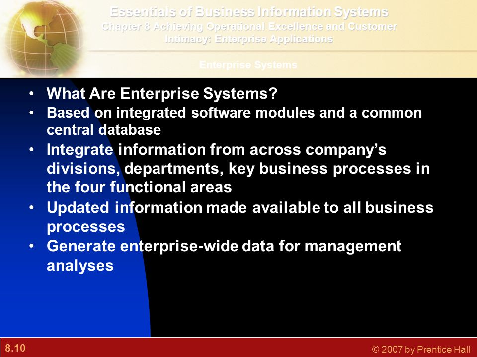 8.10 © 2007 by Prentice Hall Enterprise Systems What Are Enterprise Systems? Based on integrated software modules and a common central database Integr
