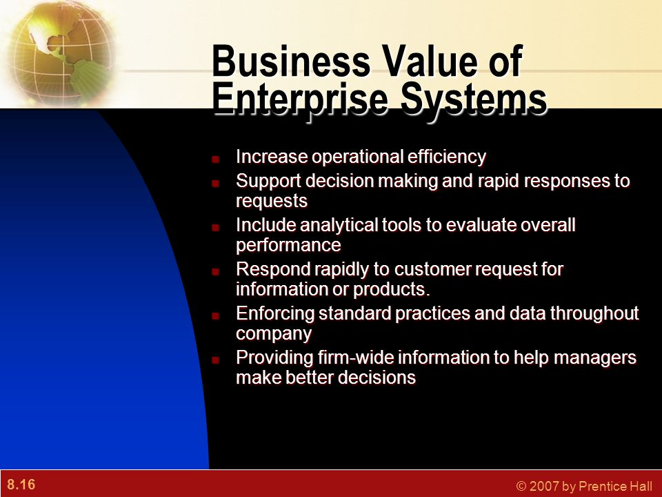 8.16 © 2007 by Prentice Hall Business Value of Enterprise Systems Increase operational efficiency Increase operational efficiency Support decision mak
