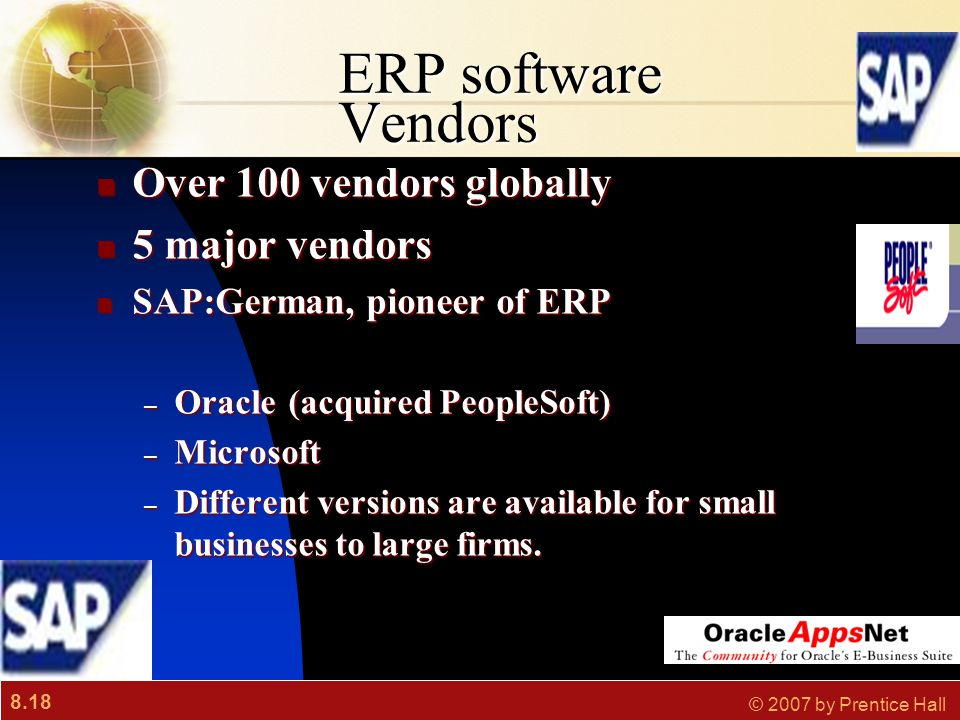 8.18 © 2007 by Prentice Hall ERP software Vendors Over 100 vendors globally Over 100 vendors globally 5 major vendors 5 major vendors SAP:German, pioneer of ERP SAP:German, pioneer of ERP – Oracle(acquired PeopleSoft) – Microsoft – Different versions are available for small businesses to large firms.