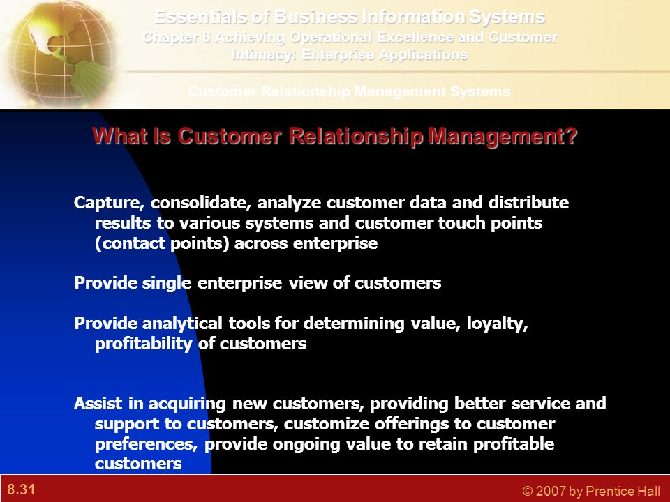 8.31 © 2007 by Prentice Hall What Is Customer Relationship Management? Capture, consolidate, analyze customer data and distribute results to various s