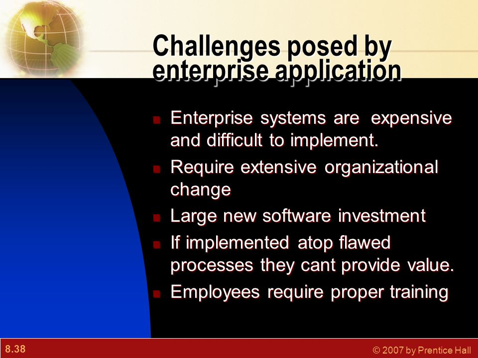 8.38 © 2007 by Prentice Hall Challenges posed by enterprise application Enterprise systems are expensive and difficult to implement. Enterprise system