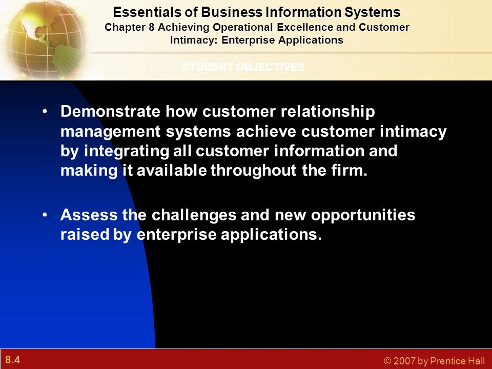 8.4 © 2007 by Prentice Hall STUDENT OBJECTIVES Demonstrate how customer relationship management systems achieve customer intimacy by integrating all c