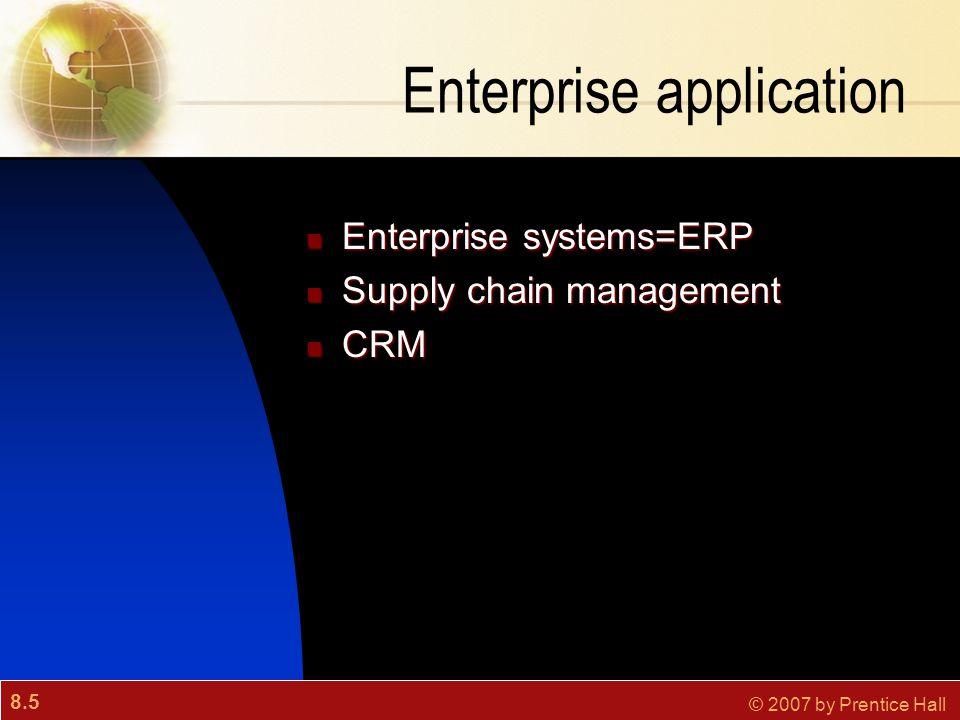 8.5 © 2007 by Prentice Hall Enterprise application Enterprise systems=ERP Enterprise systems=ERP Supply chain management Supply chain management CRM C