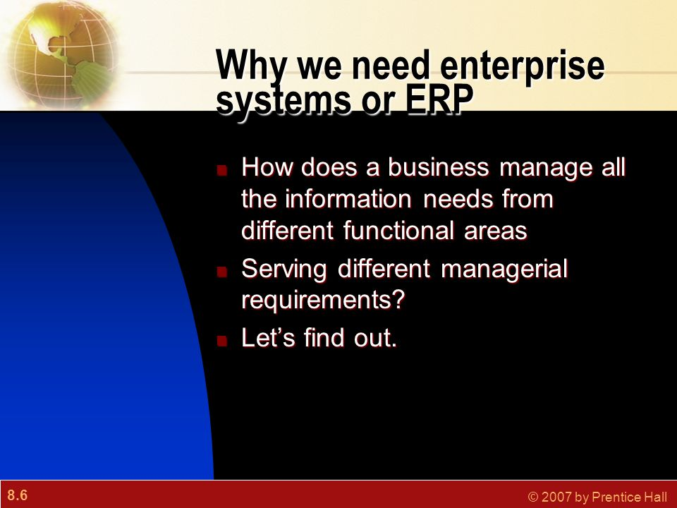 8.6 © 2007 by Prentice Hall Why we need enterprise systems or ERP How does a business manage all the information needs from different functional areas