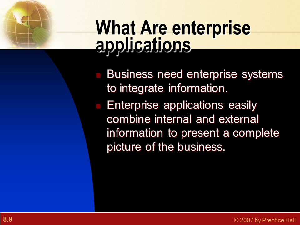 8.9 © 2007 by Prentice Hall What Are enterprise applications Business need enterprise systems to integrate information. Business need enterprise syste