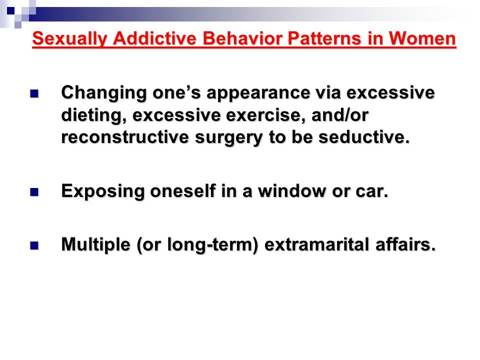Sexually Addictive Behavior Patterns in Women Changing one's appearance via excessive dieting, excessive exercise, and/or reconstructive surgery to be