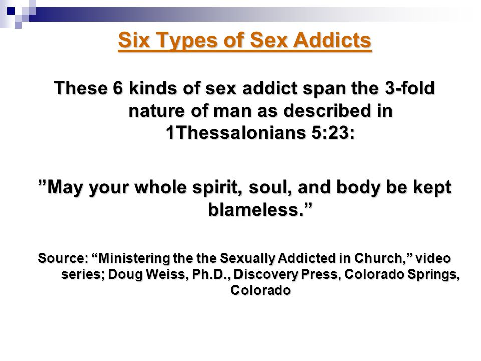 """Six Types of Sex Addicts These 6 kinds of sex addict span the 3-fold nature of man as described in 1Thessalonians 5:23: """"May your whole spirit, soul,"""