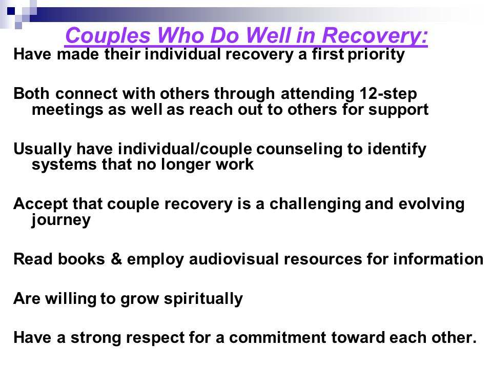 Couples Who Do Well in Recovery: Have made their individual recovery a first priority Both connect with others through attending 12-step meetings as w