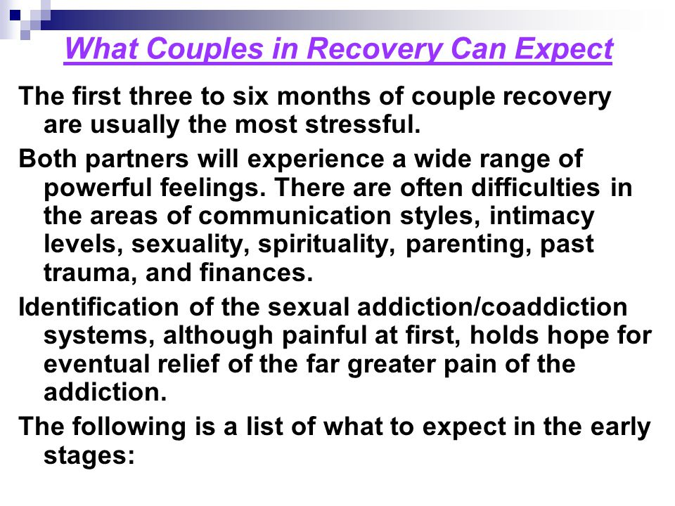 What Couples in Recovery Can Expect The first three to six months of couple recovery are usually the most stressful. Both partners will experience a w