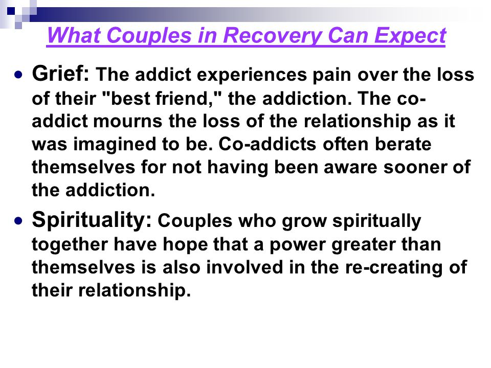 What Couples in Recovery Can Expect  Grief: The addict experiences pain over the loss of their