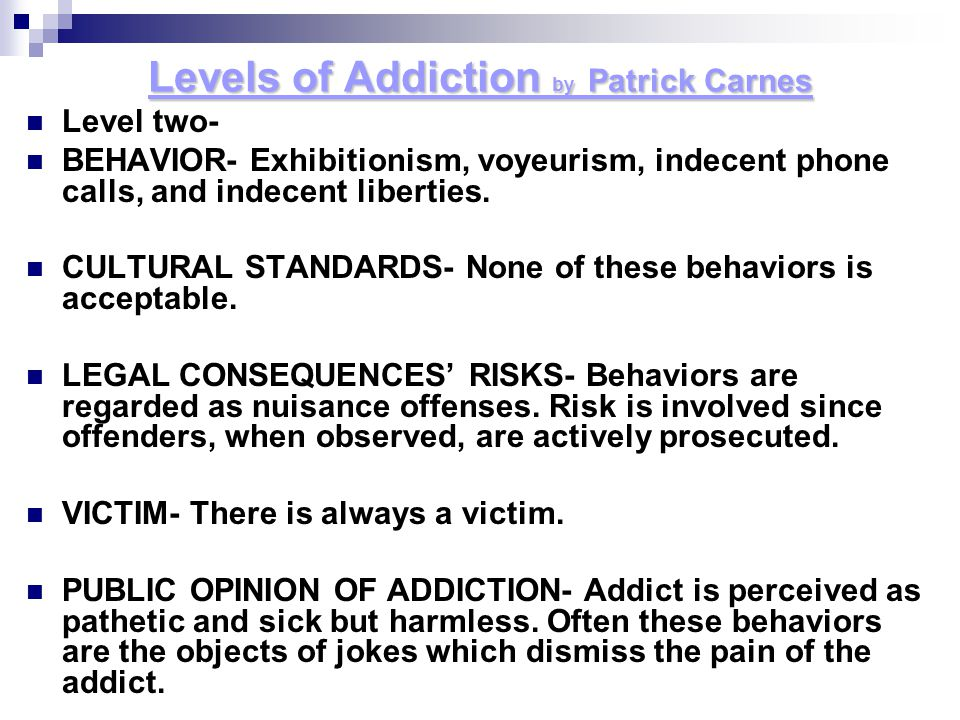 Levels of Addiction by P P P Patrick Carnes Level two- BEHAVIOR- Exhibitionism, voyeurism, indecent phone calls, and indecent liberties. CULTURAL STAN