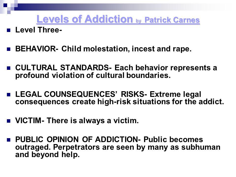 Levels of Addiction by P P P Patrick Carnes Level Three- BEHAVIOR- Child molestation, incest and rape. CULTURAL STANDARDS- Each behavior represents a
