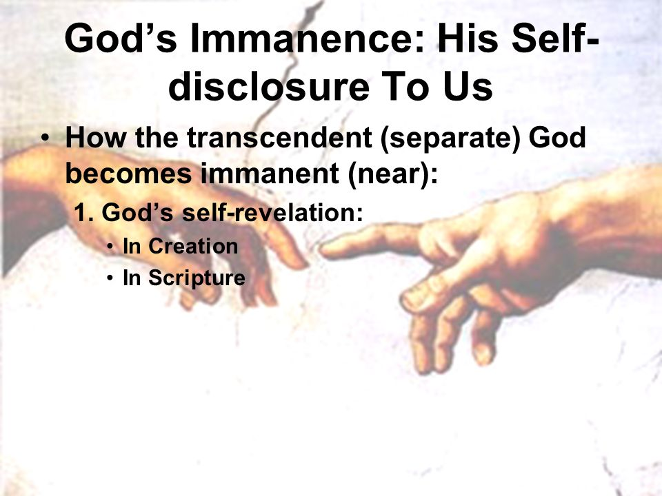 God's Immanence: His Self- disclosure To Us How the transcendent (separate) God becomes immanent (near): 1. God's self-revelation: In Creation In Scri