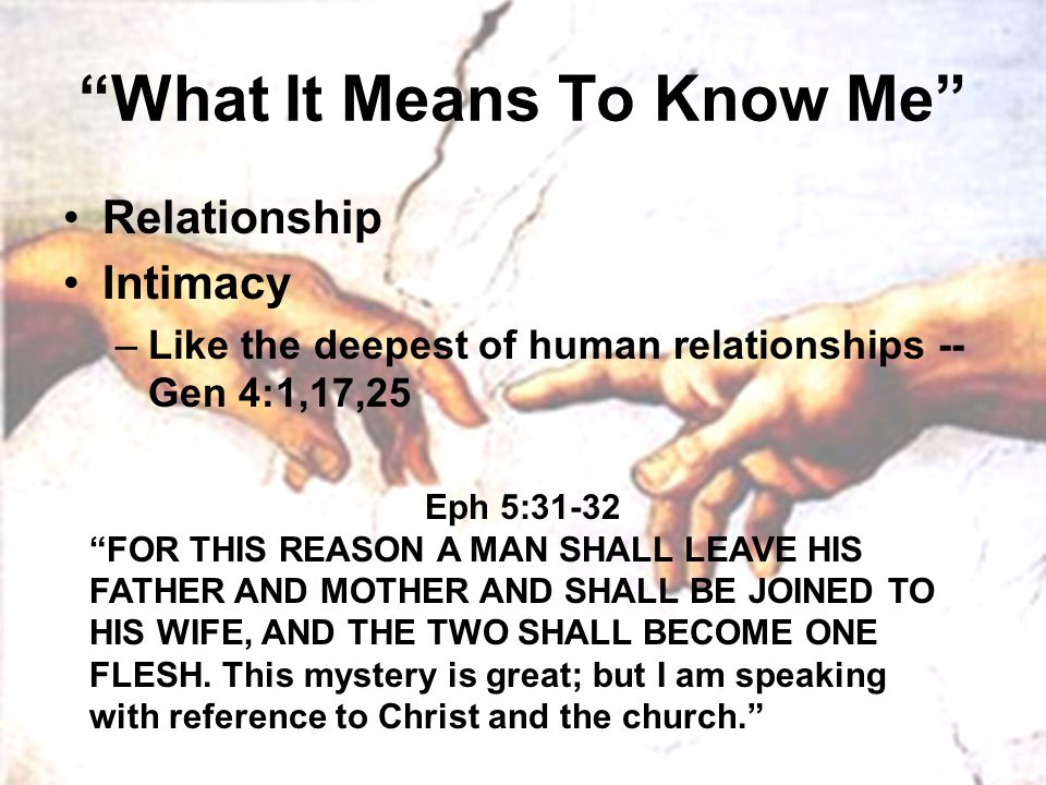 """What It Means To Know Me"" Relationship Intimacy –Like the deepest of human relationships -- Gen 4:1,17,25 Eph 5:31-32 ""FOR THIS REASON A MAN SHALL LE"