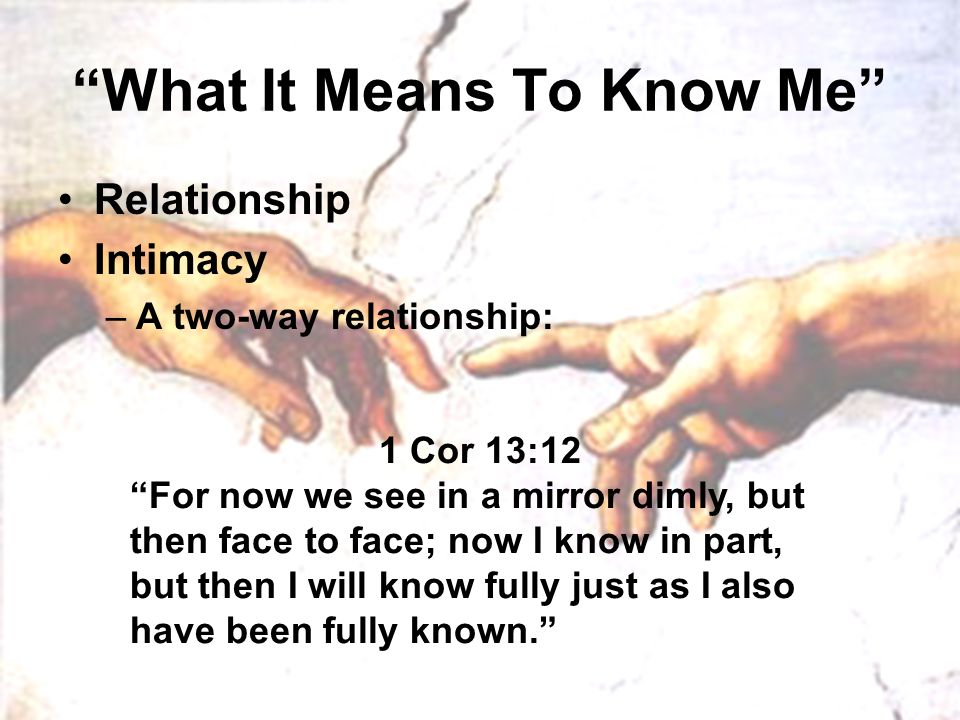 """What It Means To Know Me"" Relationship Intimacy –A two-way relationship: 1 Cor 13:12 ""For now we see in a mirror dimly, but then face to face; now I"