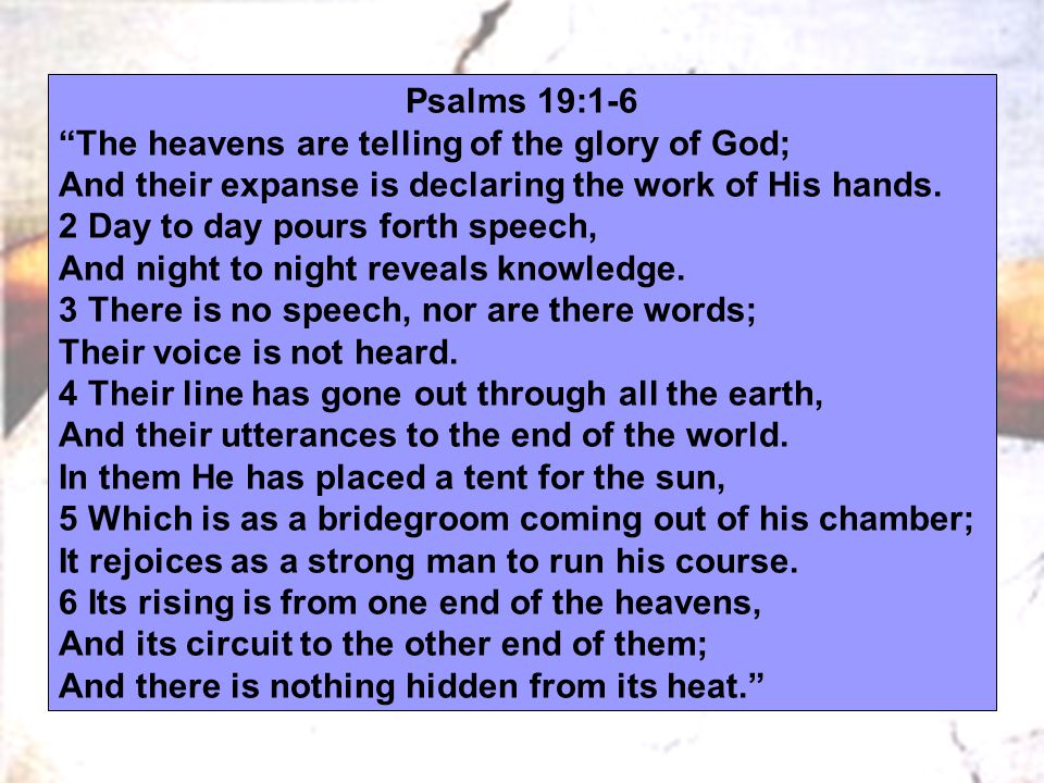 "Psalms 19:1-6 ""The heavens are telling of the glory of God; And their expanse is declaring the work of His hands. 2 Day to day pours forth speech, And"