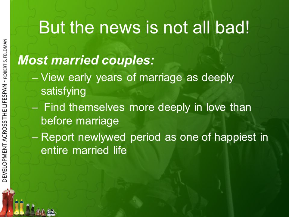 But the news is not all bad! Most married couples: –View early years of marriage as deeply satisfying – Find themselves more deeply in love than befor