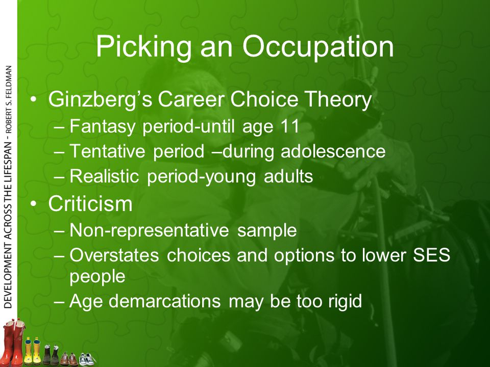 Picking an Occupation Ginzberg's Career Choice Theory –Fantasy period-until age 11 –Tentative period –during adolescence –Realistic period-young adults Criticism –Non-representative sample –Overstates choices and options to lower SES people –Age demarcations may be too rigid