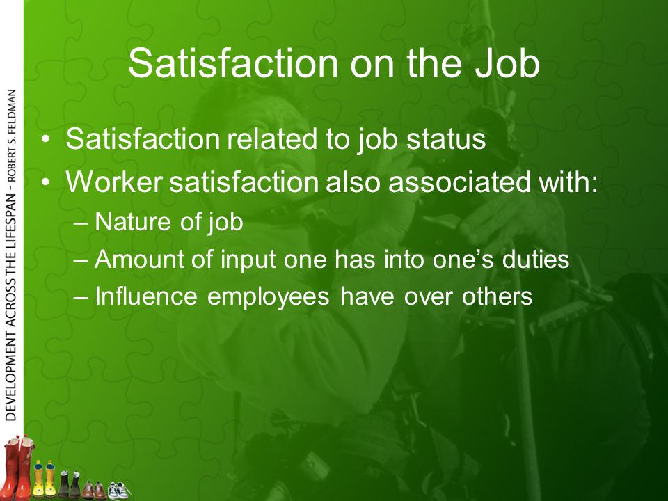 Satisfaction on the Job Satisfaction related to job status Worker satisfaction also associated with: –Nature of job –Amount of input one has into one's duties –Influence employees have over others