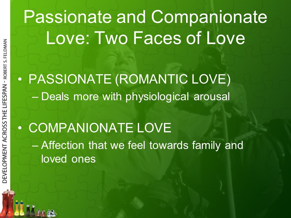 Passionate and Companionate Love: Two Faces of Love PASSIONATE (ROMANTIC LOVE) –Deals more with physiological arousal COMPANIONATE LOVE –Affection that we feel towards family and loved ones