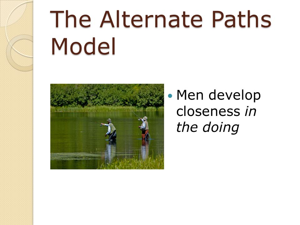 The Alternate Paths Model Men develop closeness in the doing