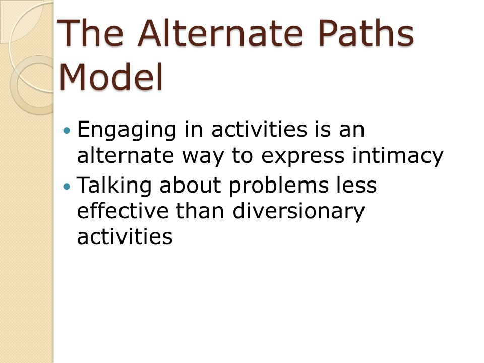 The Alternate Paths Model Engaging in activities is an alternate way to express intimacy Talking about problems less effective than diversionary activ