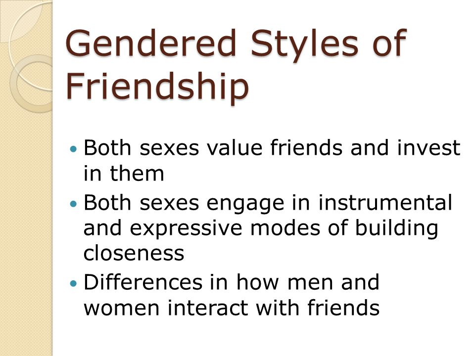 Gendered Styles of Friendship Both sexes value friends and invest in them Both sexes engage in instrumental and expressive modes of building closeness