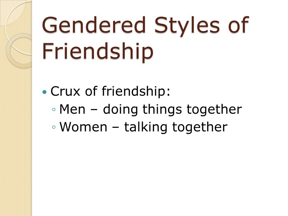 Gendered Styles of Friendship Crux of friendship: ◦Men – doing things together ◦Women – talking together
