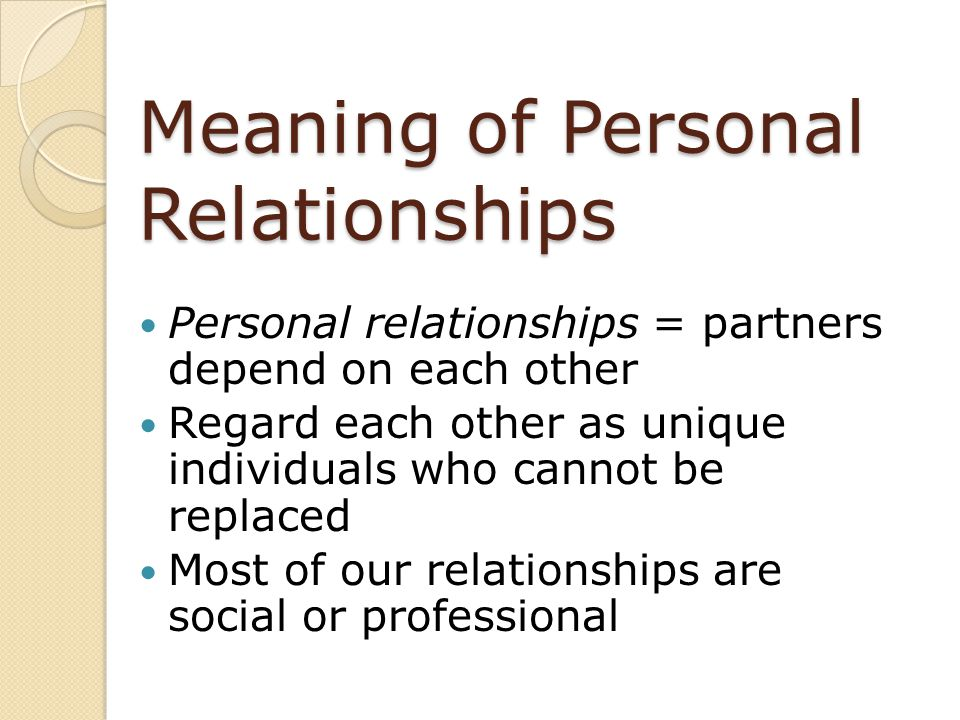 Meaning of Personal Relationships Personal relationships = partners depend on each other Regard each other as unique individuals who cannot be replace