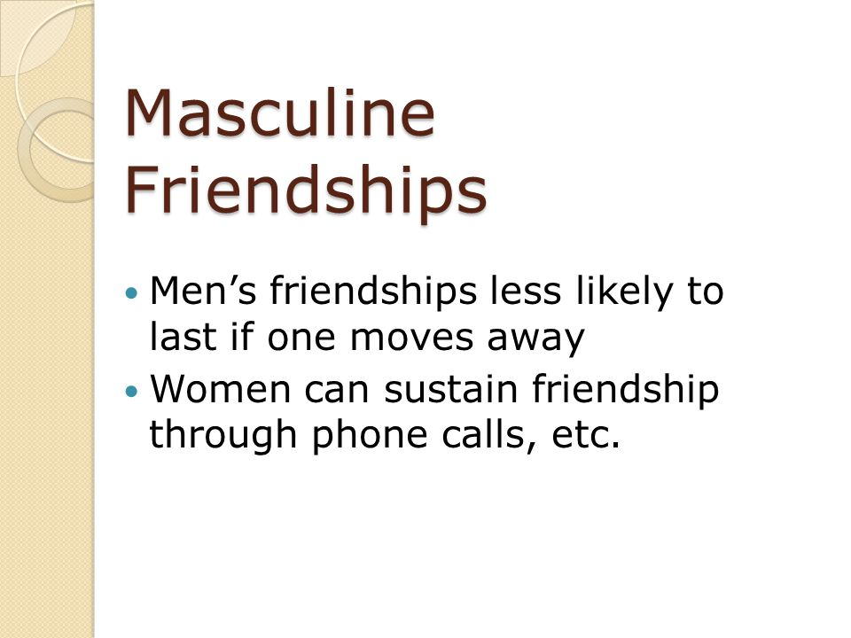 Masculine Friendships Men's friendships less likely to last if one moves away Women can sustain friendship through phone calls, etc.