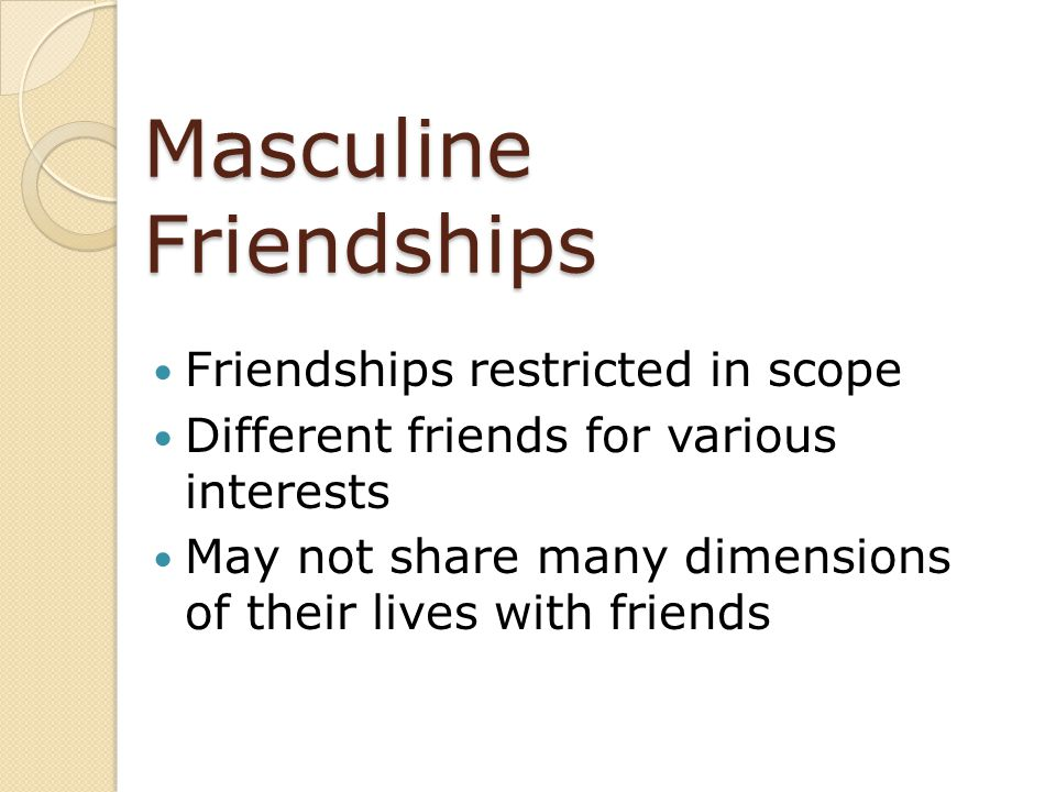 Masculine Friendships Friendships restricted in scope Different friends for various interests May not share many dimensions of their lives with friend