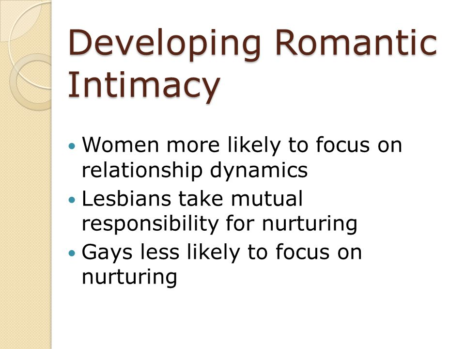 Developing Romantic Intimacy Women more likely to focus on relationship dynamics Lesbians take mutual responsibility for nurturing Gays less likely to