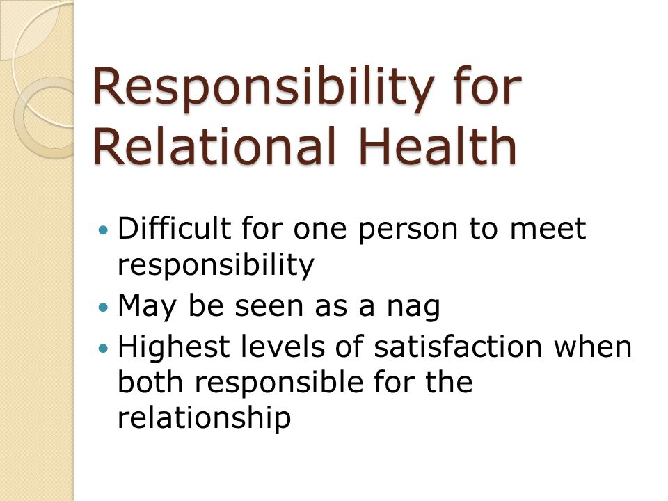 Responsibility for Relational Health Difficult for one person to meet responsibility May be seen as a nag Highest levels of satisfaction when both res