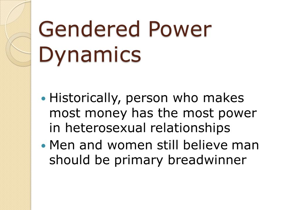 Gendered Power Dynamics Historically, person who makes most money has the most power in heterosexual relationships Men and women still believe man sho