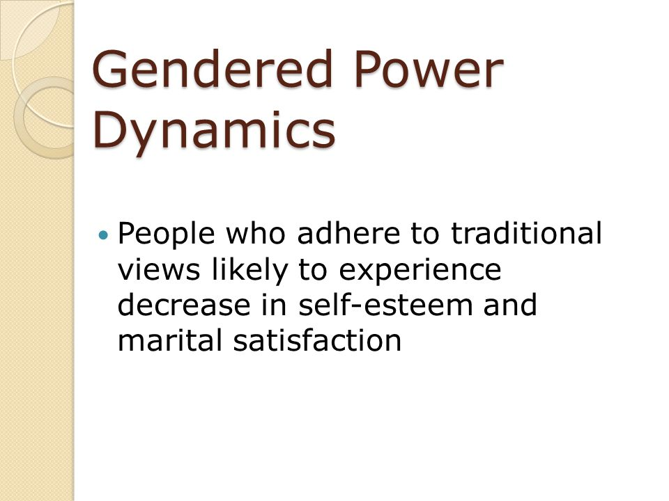 Gendered Power Dynamics People who adhere to traditional views likely to experience decrease in self-esteem and marital satisfaction