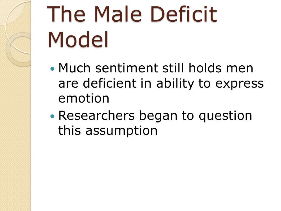 The Male Deficit Model Much sentiment still holds men are deficient in ability to express emotion Researchers began to question this assumption