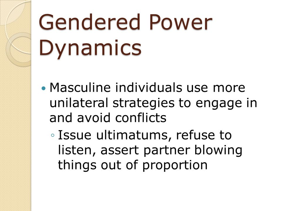 Gendered Power Dynamics Masculine individuals use more unilateral strategies to engage in and avoid conflicts ◦Issue ultimatums, refuse to listen, ass