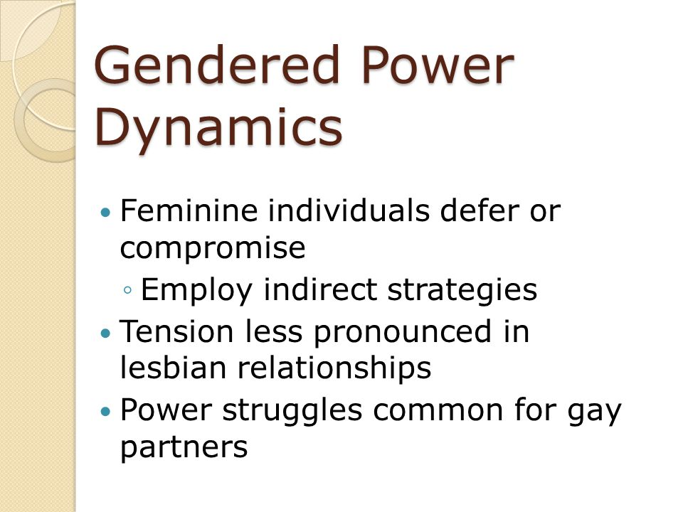 Gendered Power Dynamics Feminine individuals defer or compromise ◦Employ indirect strategies Tension less pronounced in lesbian relationships Power st