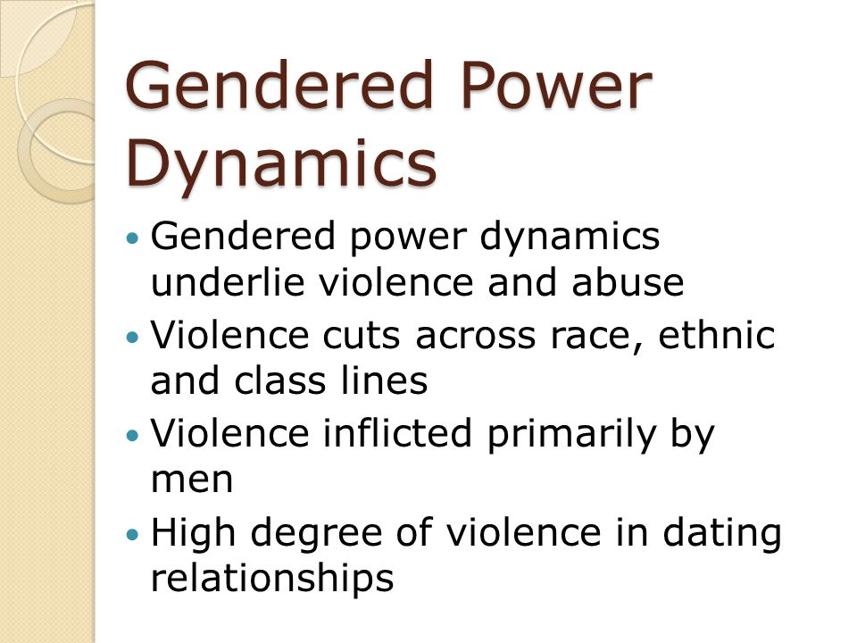 Gendered Power Dynamics Gendered power dynamics underlie violence and abuse Violence cuts across race, ethnic and class lines Violence inflicted prima
