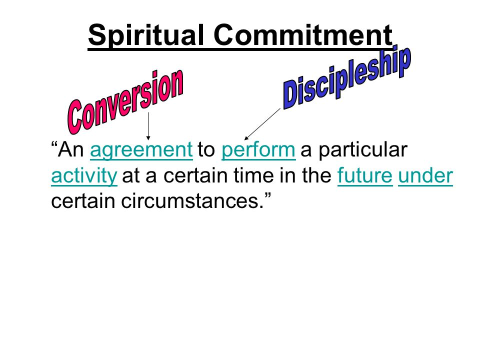 "Spiritual Commitment ""An agreement to perform a particular activity at a certain time in the future under certain circumstances.""agreementperform acti"