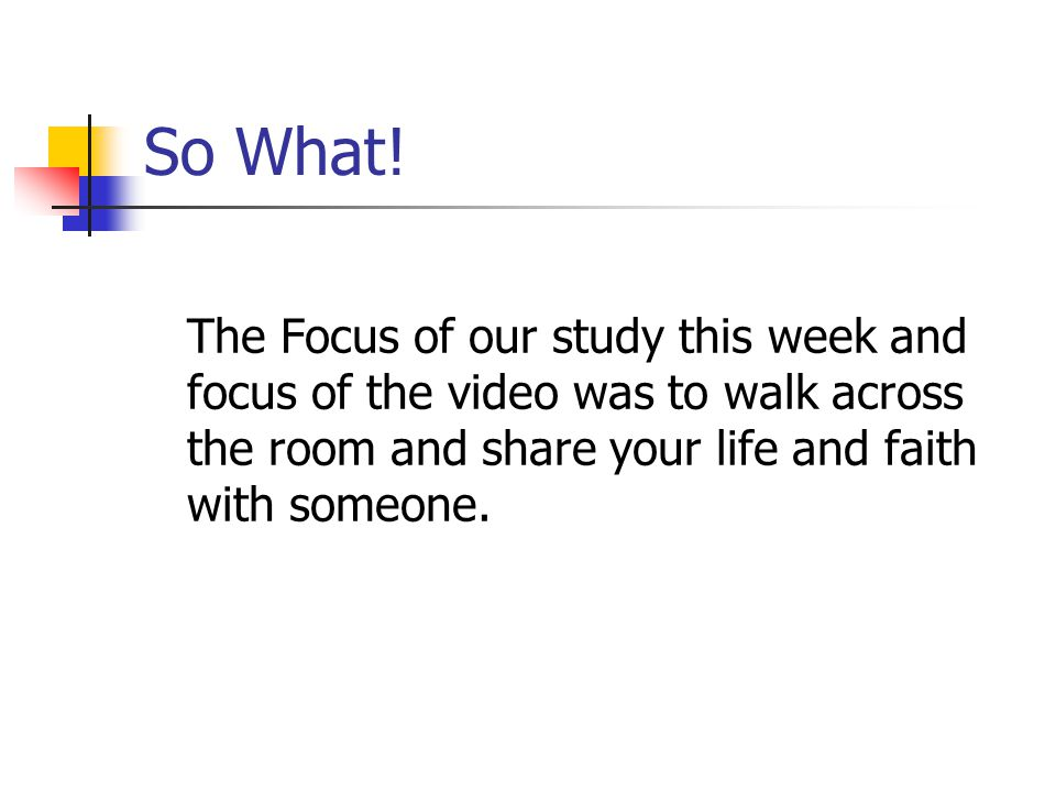 So What! The Focus of our study this week and focus of the video was to walk across the room and share your life and faith with someone.