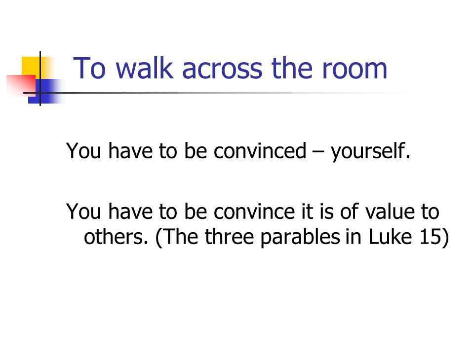 To walk across the room You have to be convinced – yourself. You have to be convince it is of value to others. (The three parables in Luke 15)