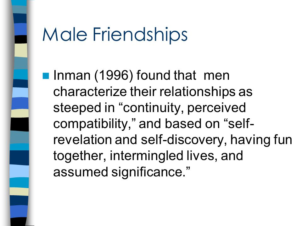 Male Same Sex Friends Task-oriented discussions Activity oriented: Doing vs. talking More numerous but less intimate same- sex friendships