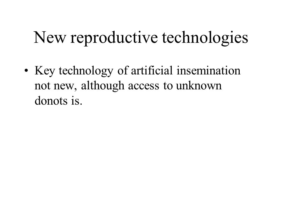 New reproductive technologies Key technology of artificial insemination not new, although access to unknown donots is.