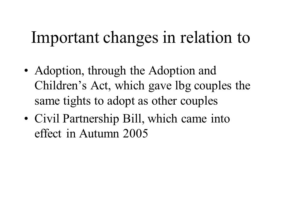Important changes in relation to Adoption, through the Adoption and Children's Act, which gave lbg couples the same tights to adopt as other couples Civil Partnership Bill, which came into effect in Autumn 2005