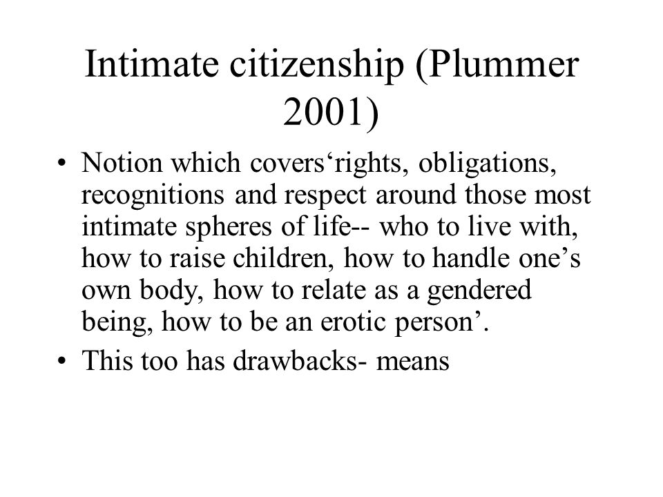 Intimate citizenship (Plummer 2001) Notion which covers'rights, obligations, recognitions and respect around those most intimate spheres of life-- who to live with, how to raise children, how to handle one's own body, how to relate as a gendered being, how to be an erotic person'.