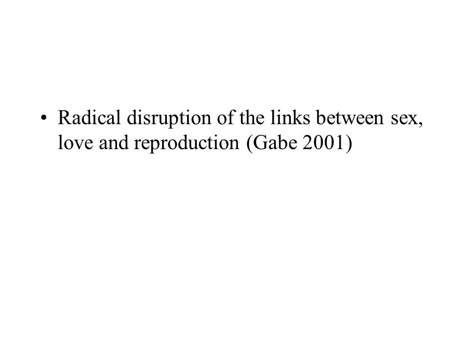 Radical disruption of the links between sex, love and reproduction (Gabe 2001)